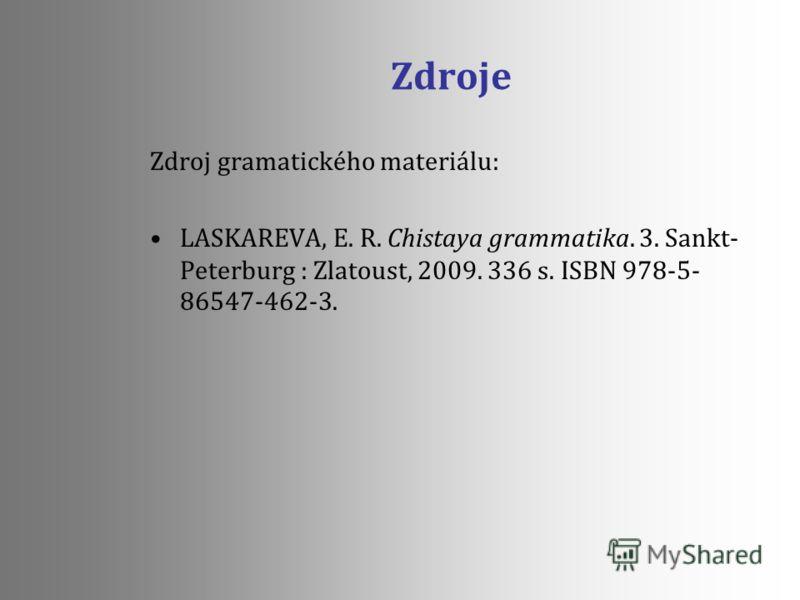 Zdroje Zdroj gramatického materiálu: LASKAREVA, E. R. Chistaya grammatika. 3. Sankt- Peterburg : Zlatoust, 2009. 336 s. ISBN 978-5- 86547-462-3.