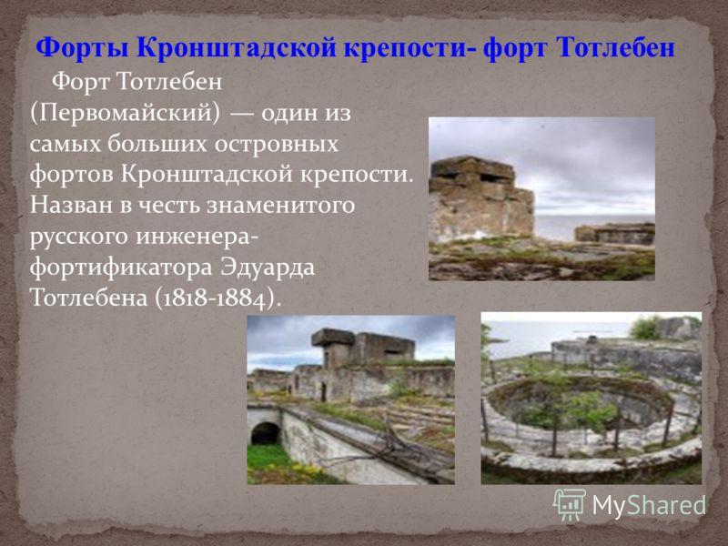 Форт Тотлебен (Первомайский) один из самых больших островных фортов Кронштадской крепости. Назван в честь знаменитого русского инженера- фортификатора Эдуарда Тотлебена (1818-1884). Форты Кронштадской крепости- форт Тотлебен