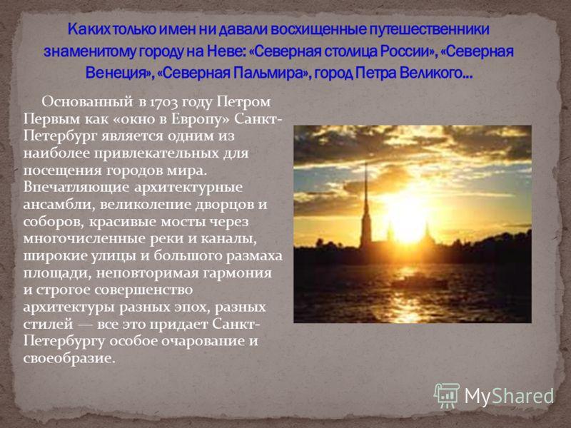 Основанный в 1703 году Петром Первым как «окно в Европу» Санкт- Петербург является одним из наиболее привлекательных для посещения городов мира. Впечатляющие архитектурные ансамбли, великолепие дворцов и соборов, красивые мосты через многочисленные р