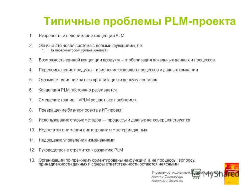 Product Lifecycle Management Antti Sääksvuori Anselmi Immonen Типичные проблемы PLM-проекта 1.Незрелость и непонимание концепции PLM 2.Обычно это новая система с новыми функциями, т.е. 1.На первом-втором уровне зрелости 3.Возможность единой концепции