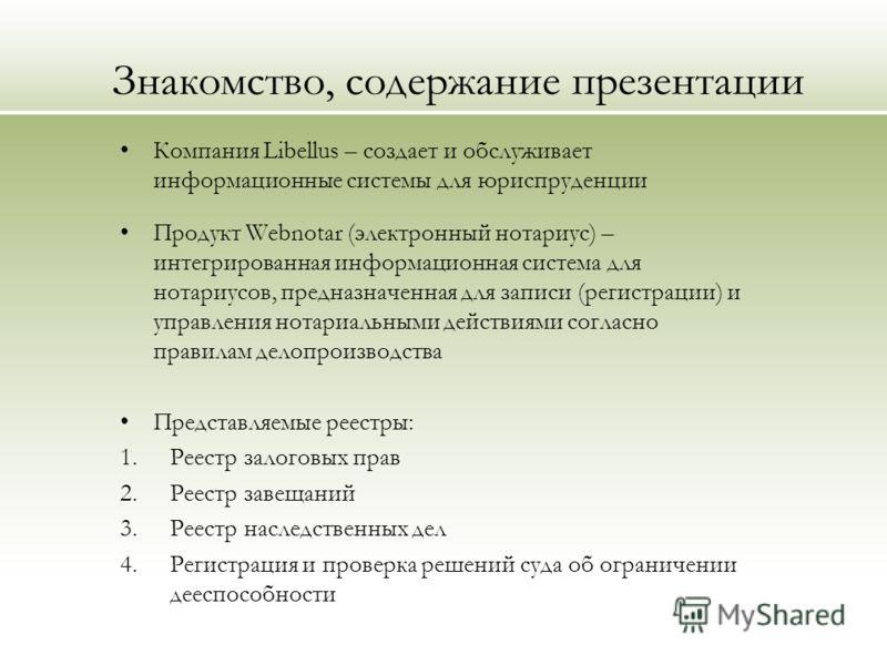 Знакомство, содержание презентации Компания Libellus – создает и обслуживает информационные системы для юриспруденции Продукт Webnotar (электронный нотариус) – интегрированная информационная система для нотариусов, предназначенная для записи (регистр