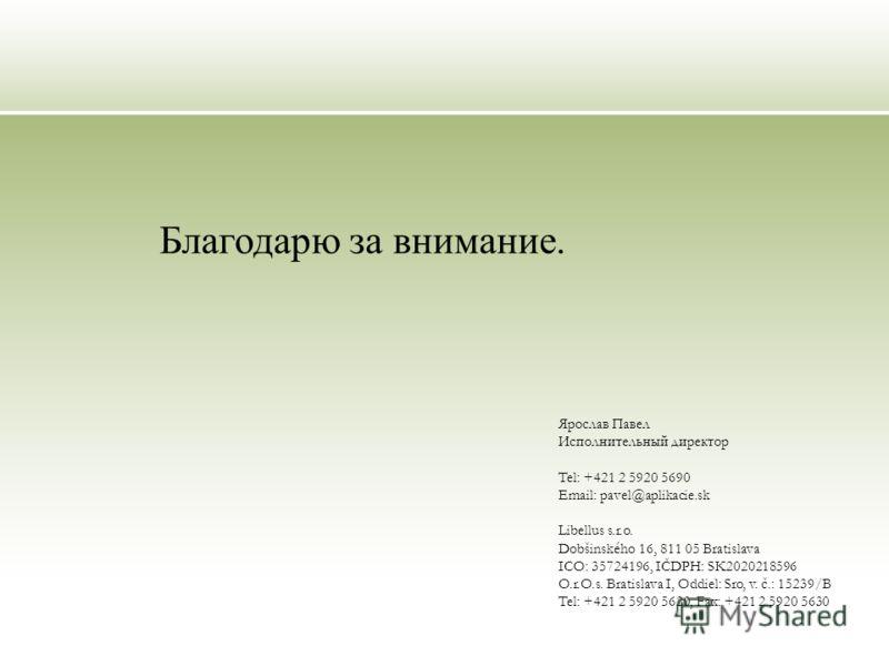 Ярослав Павел Исполнительный директор Tel: +421 2 5920 5690 Email: pavel@aplikacie.sk Libellus s.r.o. Dobšinského 16, 811 05 Bratislava ICO: 35724196, IČDPH: SK2020218596 O.r.O.s. Bratislava I, Oddiel: Sro, v. č.: 15239/B Tel: +421 2 5920 5620, Fax: