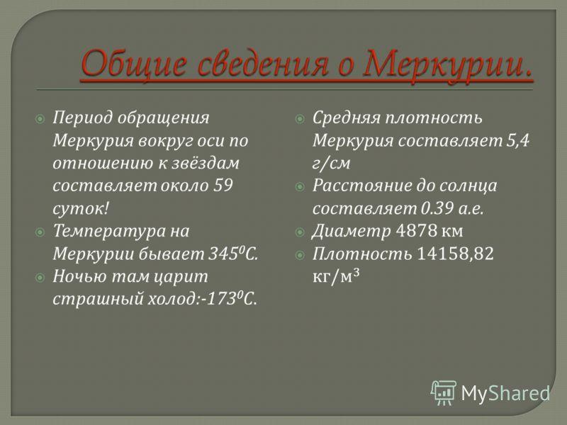 Период обращения Меркурия вокруг оси по отношению к звёздам составляет около 59 суток ! Температура на Меркурии бывает 345 0 С. Ночью там царит страшный холод :-173 0 С. Средняя плотность Меркурия составляет 5,4 г / см Расстояние до солнца составляет