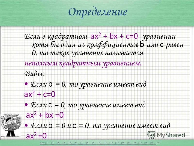Определение Если в квадратном ах 2 + bx + c=0 уравнении хотя бы один из коэффициентов b или с равен 0, то такое уравнение называется неполным квадратным уравнением. Виды: Если b = 0, то уравнение имеет вид ах 2 + c=0 Если с = 0, то уравнение имеет ви