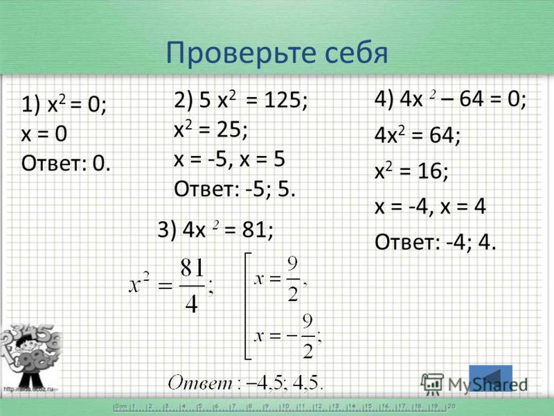 Проверьте себя 1) х 2 = 0; х = 0 Ответ: 0. 2) 5 х 2 = 125; х 2 = 25; х = -5, х = 5 Ответ: -5; 5. 4) 4х 2 – 64 = 0; 4х 2 = 64; х 2 = 16; х = -4, х = 4 Ответ: -4; 4. 3) 4х 2 = 81;