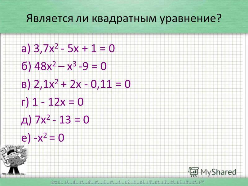 Является ли квадратным уравнение? а) 3,7х 2 - 5х + 1 = 0 б) 48х 2 – х 3 -9 = 0 в) 2,1х 2 + 2х - 0,11 = 0 г) 1 - 12х = 0 д) 7х 2 - 13 = 0 е) -х 2 = 0
