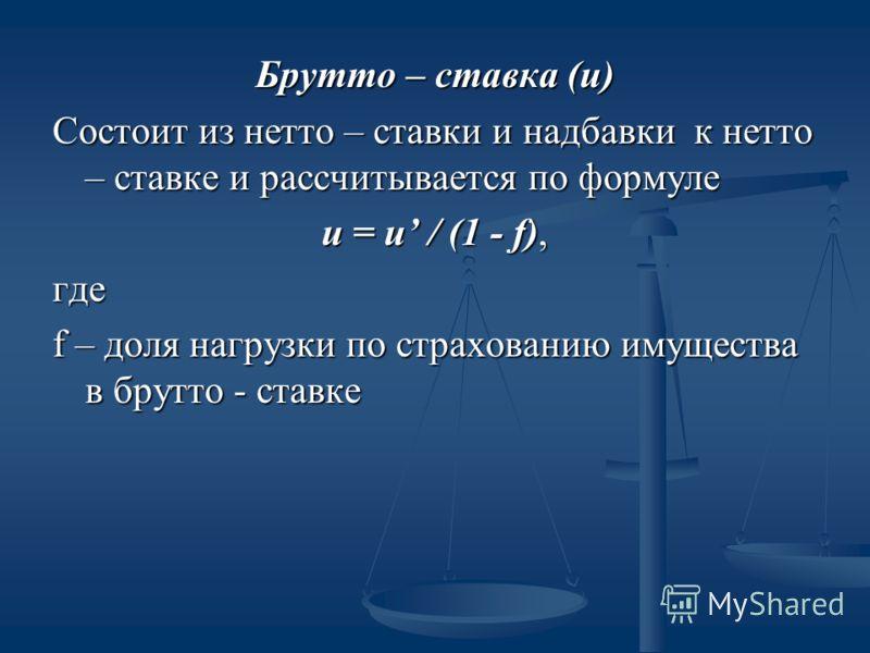 Брутто – ставка (и) Состоит из нетто – ставки и надбавки к нетто – ставке и рассчитывается по формуле и = и / (1 - f), где f – доля нагрузки по страхованию имущества в брутто - ставке
