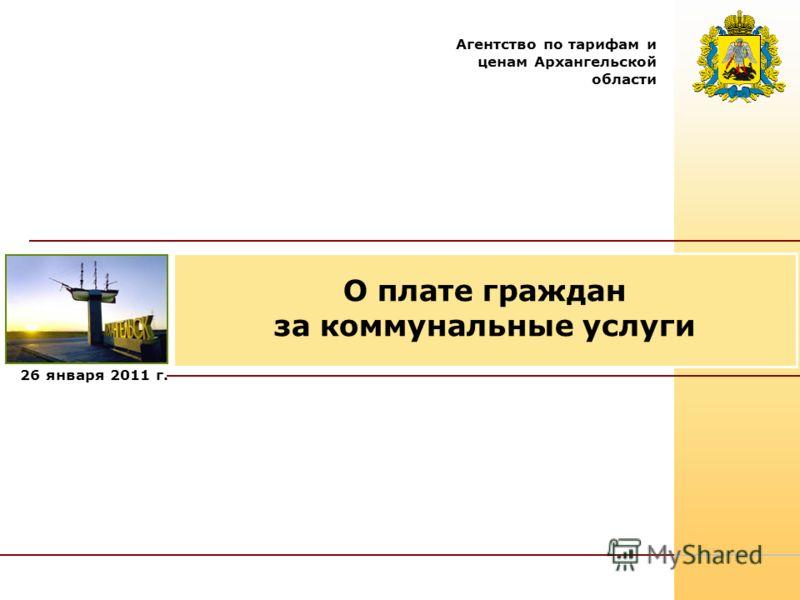 26 января 2011 г. Агентство по тарифам и ценам Архангельской области О плате граждан за коммунальные услуги