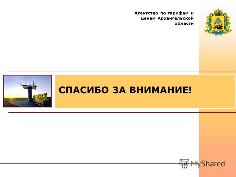 СПАСИБО ЗА ВНИМАНИЕ! Агентство по тарифам и ценам Архангельской области