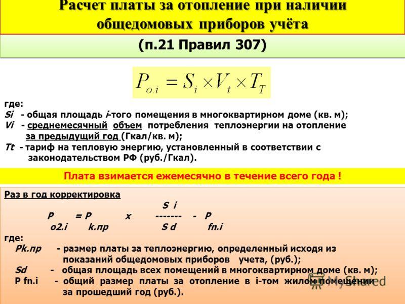 (п.21 Правил 307) где: Si - общая площадь i-того помещения в многоквартирном доме (кв. м); Vi - среднемесячный объем потребления теплоэнергии на отопление за предыдущий год (Гкал/кв. м); Tt - тариф на тепловую энергию, установленный в соответствии с