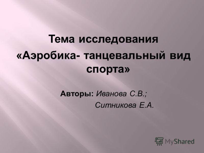 Тема исследования «Аэробика- танцевальный вид спорта» Авторы: Иванова С.В.; Ситникова Е.А.