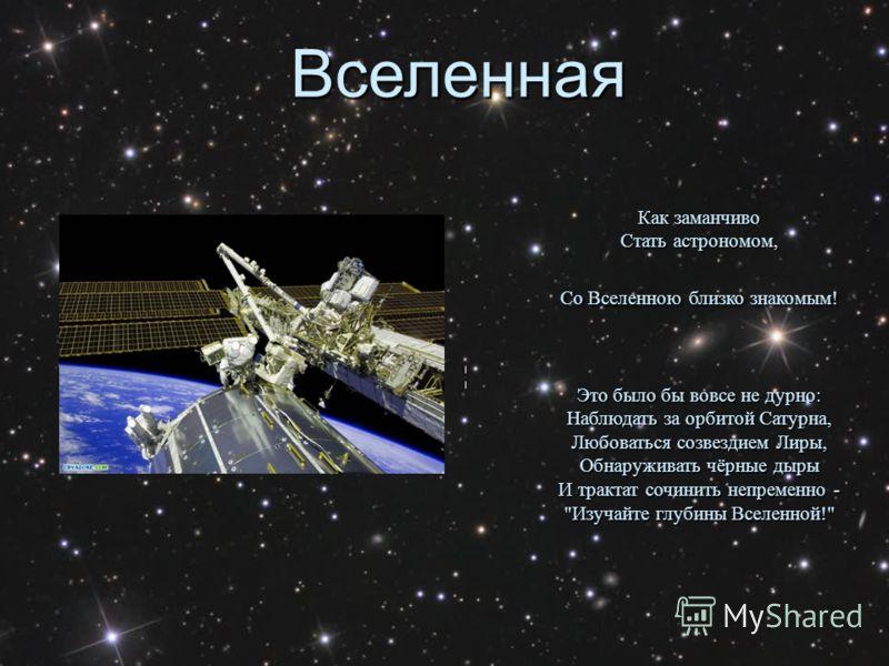 Вселенная Как заманчиво Стать астрономом, Со Вселенною близко знакомым! Это было бы вовсе не дурно: Наблюдать за орбитой Сатурна, Любоваться созвездием Лиры, Обнаруживать чёрные дыры И трактат сочинить непременно - Изучайте глубины Вселенной!