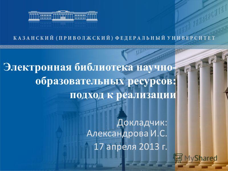 Электронная библиотека научно- образовательных ресурсов: подход к реализации Докладчик: Александрова И.С. 17 апреля 2013 г.