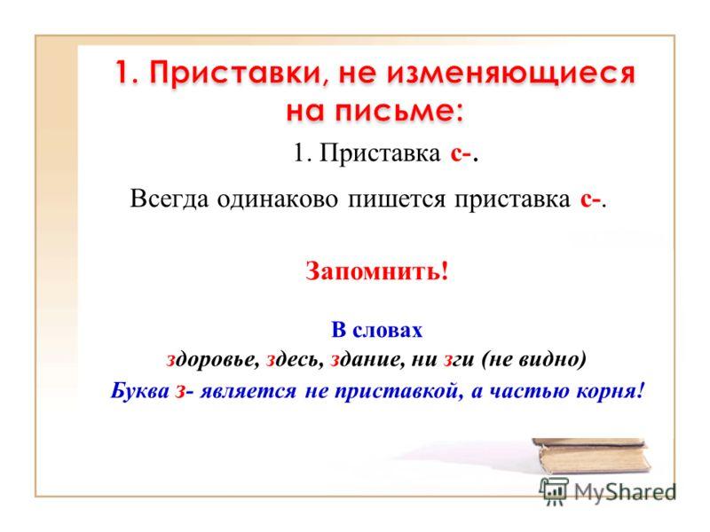 1. Приставка с-. Всегда одинаково пишется приставка с-. Запомнить! В словах здоровье, здесь, здание, ни зги (не видно) Буква з - является не приставкой, а частью корня!