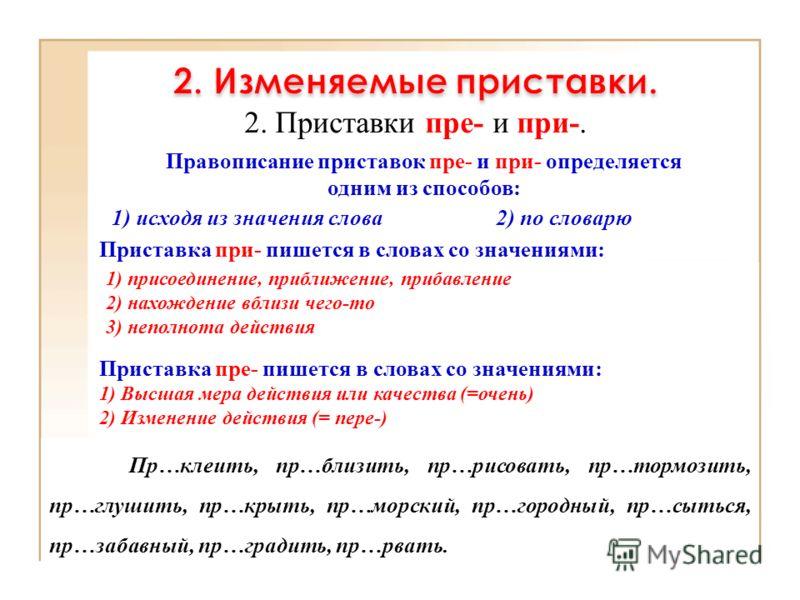 2. Приставки пре- и при-. 1) исходя из значения слова 1) присоединение, приближение, прибавление 2) нахождение вблизи чего-то 3) неполнота действия Приставка пре- пишется в словах со значениями: 1) Высшая мера действия или качества (=очень) 2) Измене