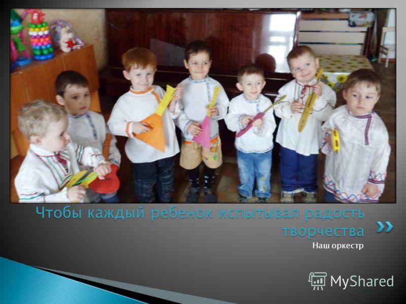 Наш оркестр Чтобы каждый ребенок испытывал радость творчества