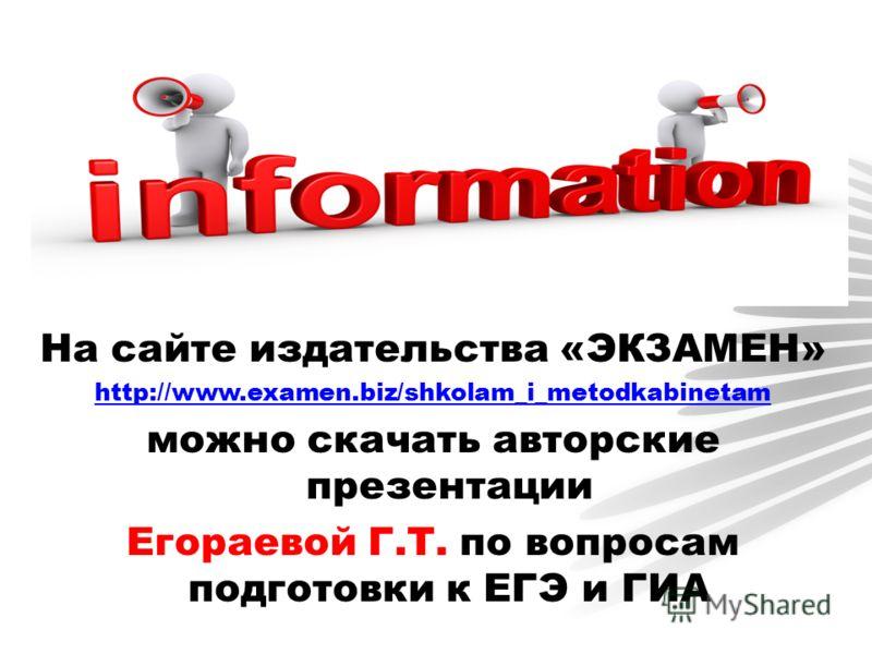 На сайте издательства «ЭКЗАМЕН» http://www.examen.biz/shkolam_i_metodkabinetam можно скачать авторские презентации Егораевой Г.Т. по вопросам подготовки к ЕГЭ и ГИА