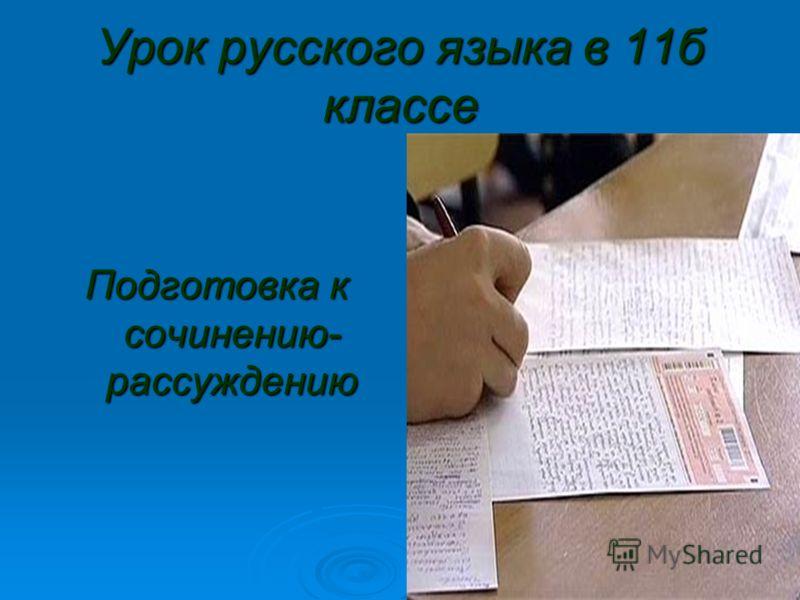 Урок русского языка в 11б классе Подготовка к сочинению- рассуждению
