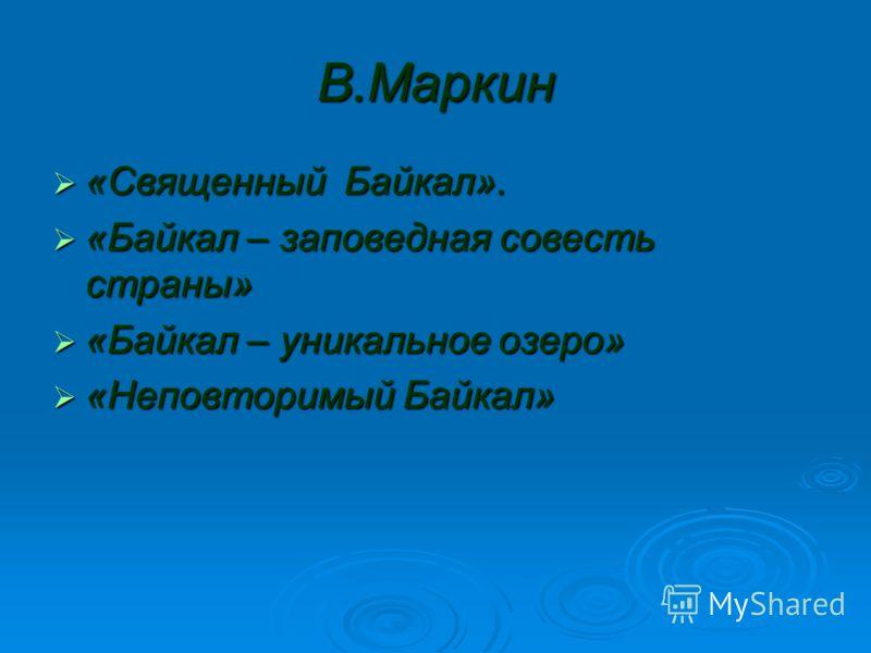 В.Маркин «Священный Байкал». «Священный Байкал». «Байкал – заповедная совесть страны» «Байкал – заповедная совесть страны» «Байкал – уникальное озеро» «Байкал – уникальное озеро» «Неповторимый Байкал» «Неповторимый Байкал»