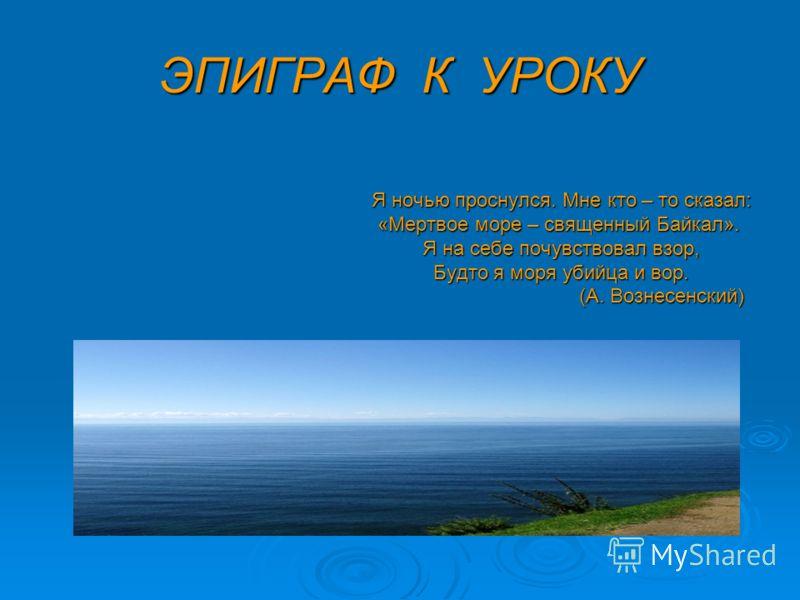 ЭПИГРАФ К УРОКУ Я ночью проснулся. Мне кто – то сказал: Я ночью проснулся. Мне кто – то сказал: «Мертвое море – священный Байкал». «Мертвое море – священный Байкал». Я на себе почувствовал взор, Я на себе почувствовал взор, Будто я моря убийца и вор.