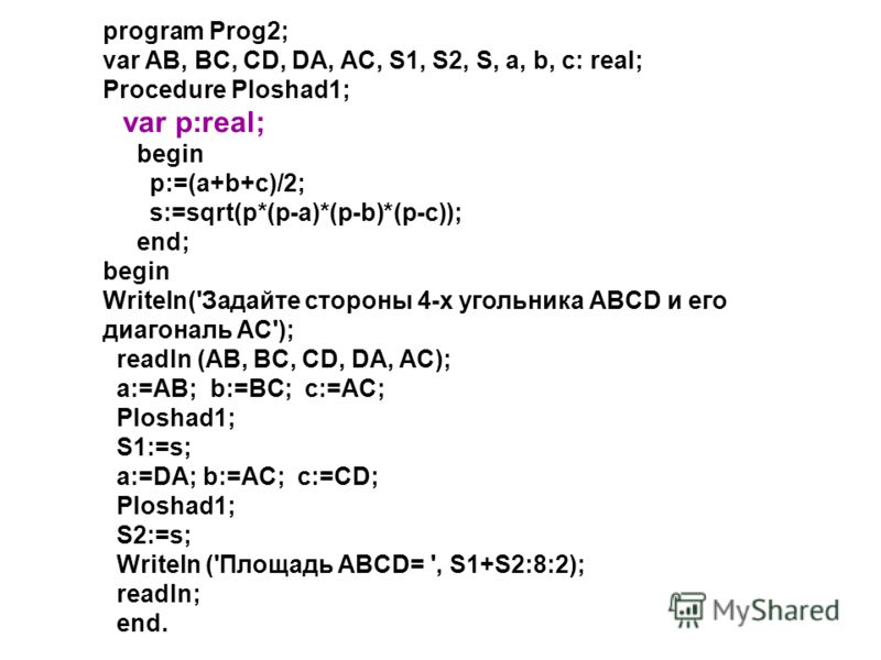 program Prog2; var AB, BC, CD, DA, AC, S1, S2, S, a, b, c: real; Procedure Ploshad1; var p:real; begin p:=(a+b+c)/2; s:=sqrt(p*(p-a)*(p-b)*(p-c)); end; begin Writeln('Задайте стороны 4-х угольника ABCD и его диагональ AC'); readln (AB, BC, CD, DA, AC