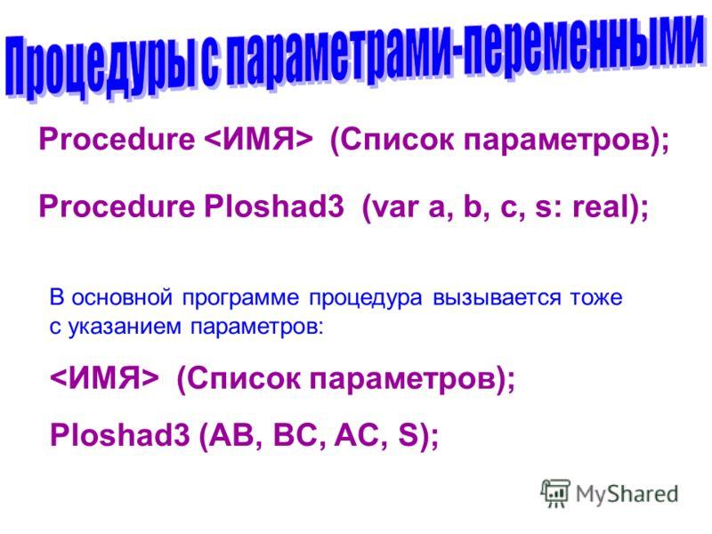 Procedure (Список параметров); Procedure Ploshad3 (var a, b, c, s: real); В основной программе процедура вызывается тоже с указанием параметров: (Список параметров); Ploshad3 (AB, BC, AC, S);