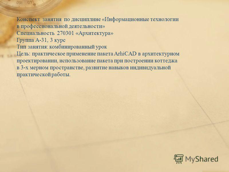 Конспект занятия по дисциплине «Информационные технологии в профессиональной деятельности» Специальность 270301 «Архитектура» Группа А-31, 3 курс Тип занятия: комбинированный урок Цель: практическое применение пакета ArhiCAD в архитектурном проектиро