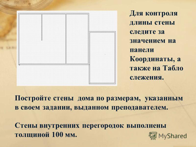 Для контроля длины стены следите за значением на панели Координаты, а также на Табло слежения. Постройте стены дома по размерам, указанным в своем задании, выданном преподавателем. Стены внутренних перегородок выполнены толщиной 100 мм.