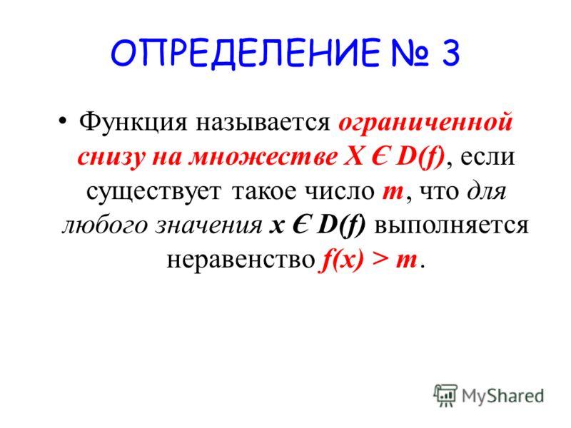 ОПРЕДЕЛЕНИЕ 3 Функция называется ограниченной снизу на множестве X Є D(f), если существует такое число m, что для любого значения х Є D(f) выполняется неравенство f(x) > m.