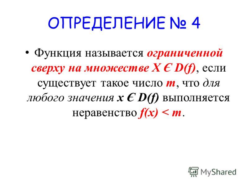 ОПРЕДЕЛЕНИЕ 4 Функция называется ограниченной сверху на множестве X Є D(f), если существует такое число m, что для любого значения х Є D(f) выполняется неравенство f(x) < m.