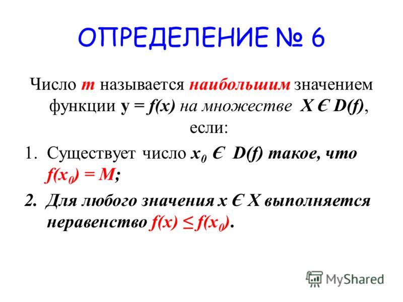 ОПРЕДЕЛЕНИЕ 6 Число m называется наибольшим значением функции у = f(x) на множестве X Є D(f), если: 1.Существует число x 0 Є D(f) такое, что f(x 0 ) = M; 2.Для любого значения х Є Х выполняется неравенство f(x) f(x 0 ).