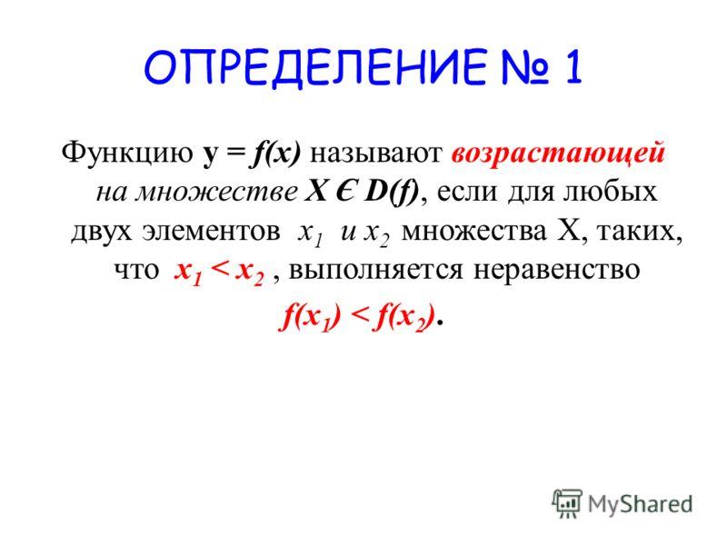 ОПРЕДЕЛЕНИЕ 1 Функцию у = f(x) называют возрастающей на множестве X Є D(f), если для любых двух элементов x 1 и х 2 множества Х, таких, что x 1 < x 2, выполняется неравенство f(x 1 ) < f(x 2 ).