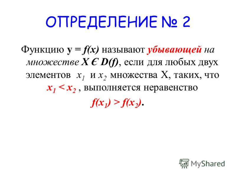 ОПРЕДЕЛЕНИЕ 2 Функцию у = f(x) называют убывающей на множестве X Є D(f), если для любых двух элементов x 1 и х 2 множества Х, таких, что x 1 < x 2, выполняется неравенство f(x 1 ) > f(x 2 ).