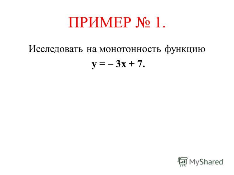 ПРИМЕР 1. Исследовать на монотонность функцию у = – 3х + 7.