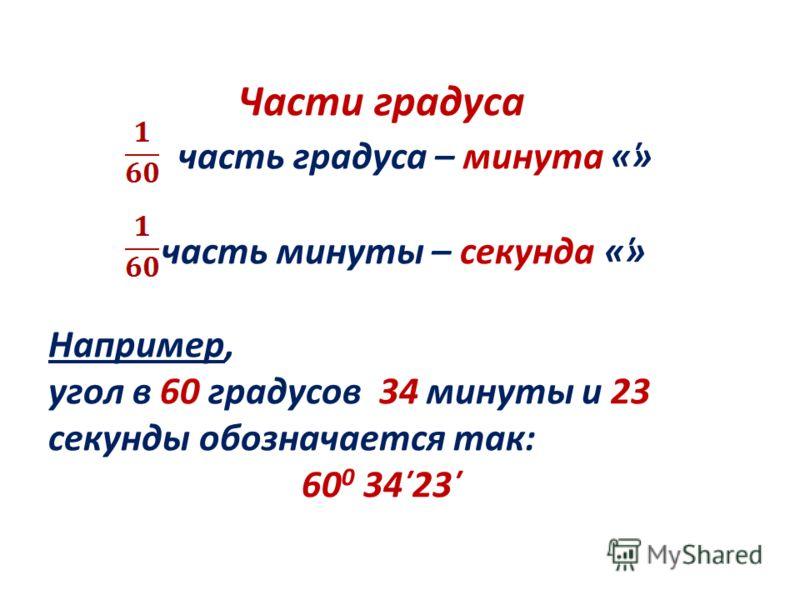 Части градуса часть градуса – минута «̕» часть минуты – секунда «̕̕» Например, угол в 60 градусов 34 минуты и 23 секунды обозначается так: 60 0 34̕ 23̕̕
