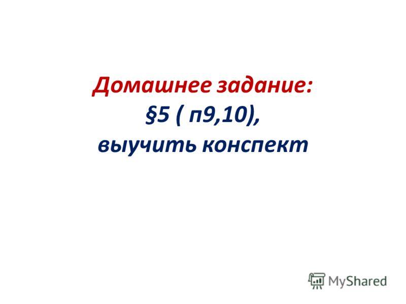 Домашнее задание: §5 ( п9,10), выучить конспект