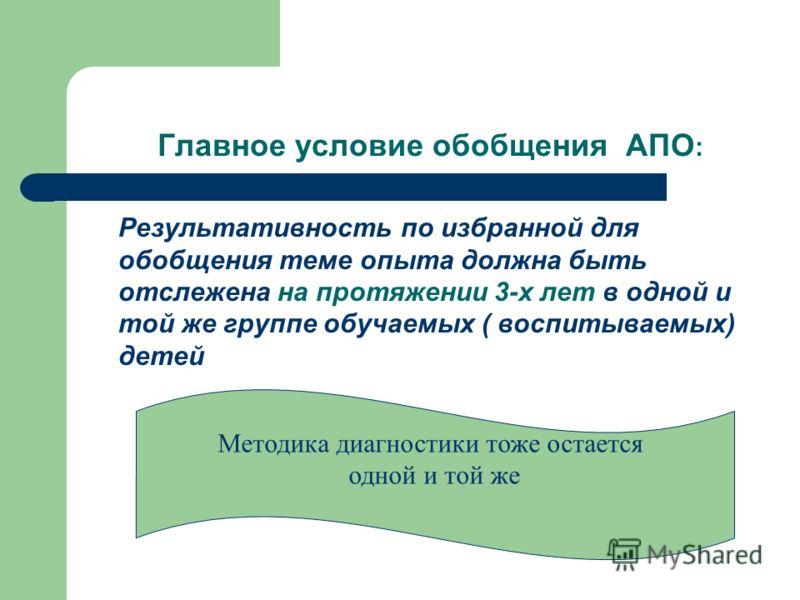 Главное условие обобщения АПО : Результативность по избранной для обобщения теме опыта должна быть отслежена на протяжении 3-х лет в одной и той же группе обучаемых ( воспитываемых) детей Методика диагностики тоже остается одной и той же