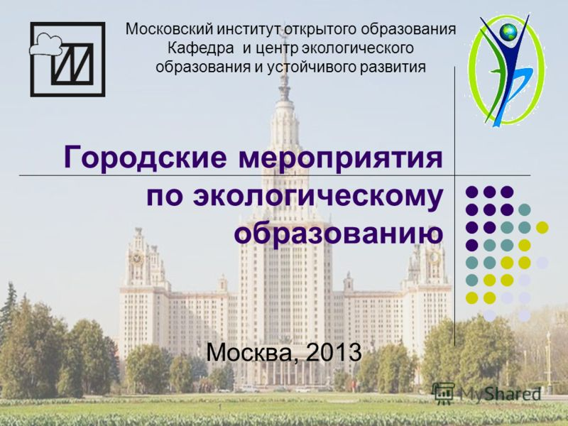 Городские мероприятия по экологическому образованию Москва, 2013 Московский институт открытого образования Кафедра и центр экологического образования и устойчивого развития