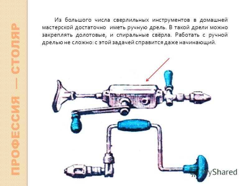 Из большого числа сверлильных инструментов в домашней мастерской достаточно иметь ручную дрель. В такой дрели можно закреплять долотовые, и спиральные свёрла. Работать с ручной дрелью не сложно: с этой задачей справится даже начинающий. ПРОФЕССИЯ СТО
