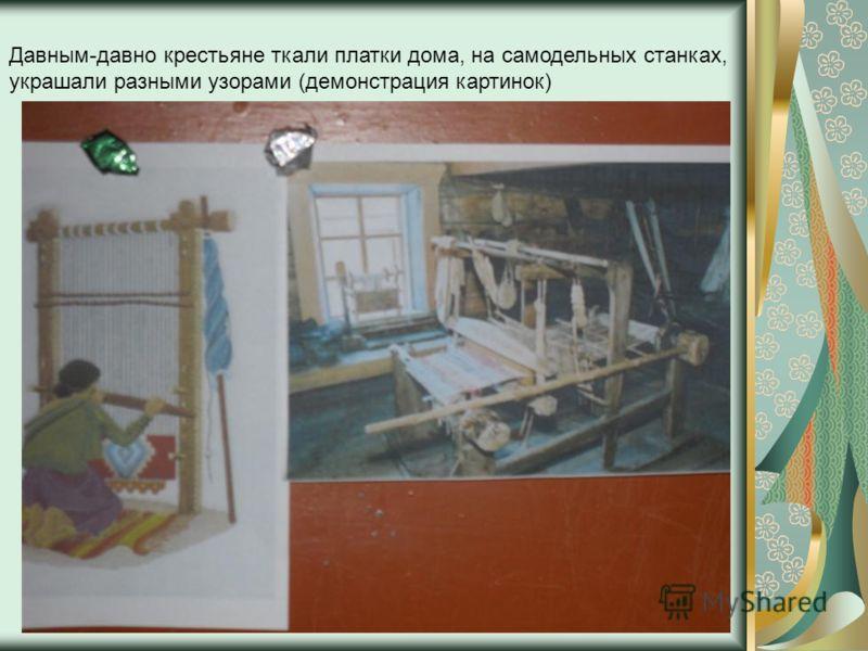 Давным-давно крестьяне ткали платки дома, на самодельных станках, украшали разными узорами (демонстрация картинок)