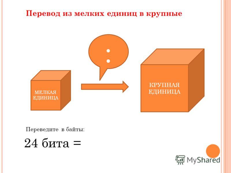 КРУПНАЯ ЕДИНИЦА 24 бита = МЕЛКАЯ ЕДИНИЦА : Перевод из мелких единиц в крупные Переведите в байты: