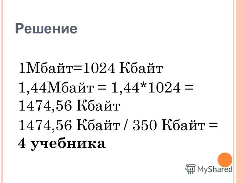 Решение 1Мбайт=1024 Кбайт 1,44Мбайт = 1,44*1024 = 1474,56 Кбайт 1474,56 Кбайт / 350 Кбайт = 4 учебника