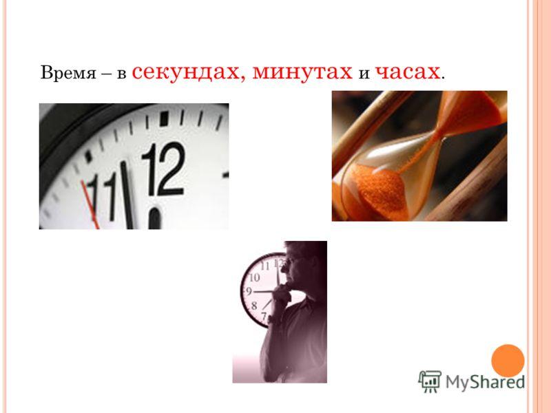 Время – в секундах, минутах и часах.