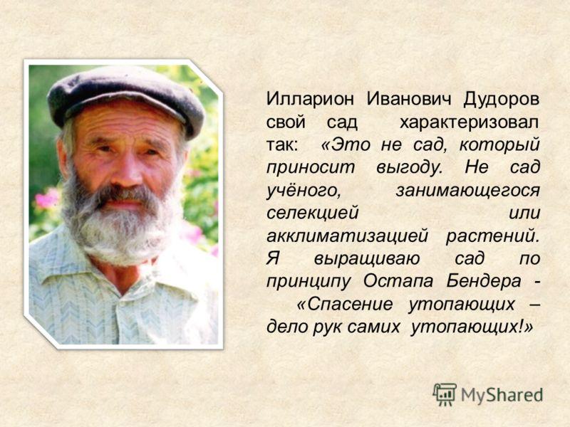 Илларион Иванович Дудоров свой сад характеризовал так: «Это не сад, который приносит выгоду. Не сад учёного, занимающегося селекцией или акклиматизацией растений. Я выращиваю сад по принципу Остапа Бендера - «Спасение утопающих – дело рук самих утопа