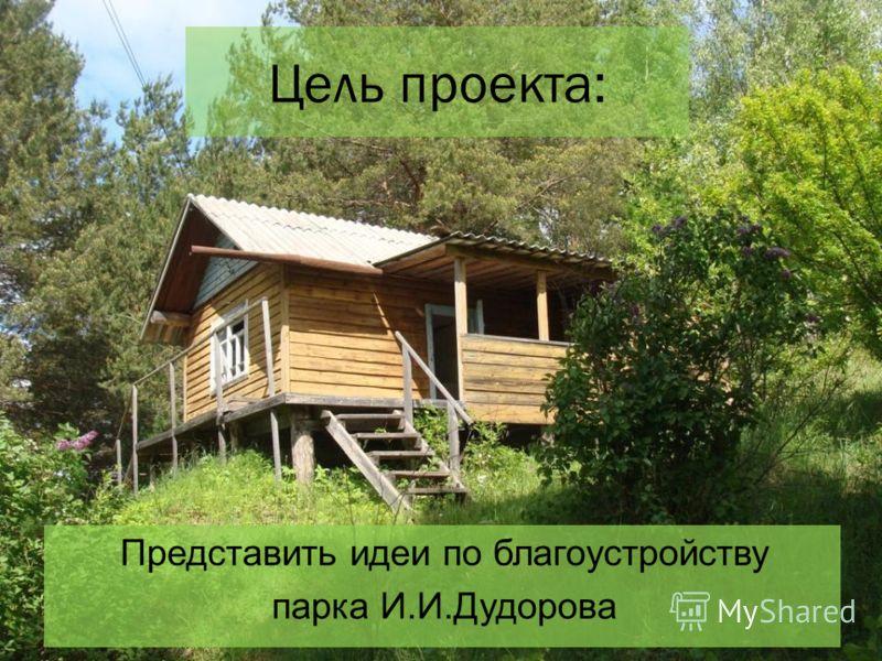 Представить идеи по благоустройству парка И.И.Дудорова Цель проекта:
