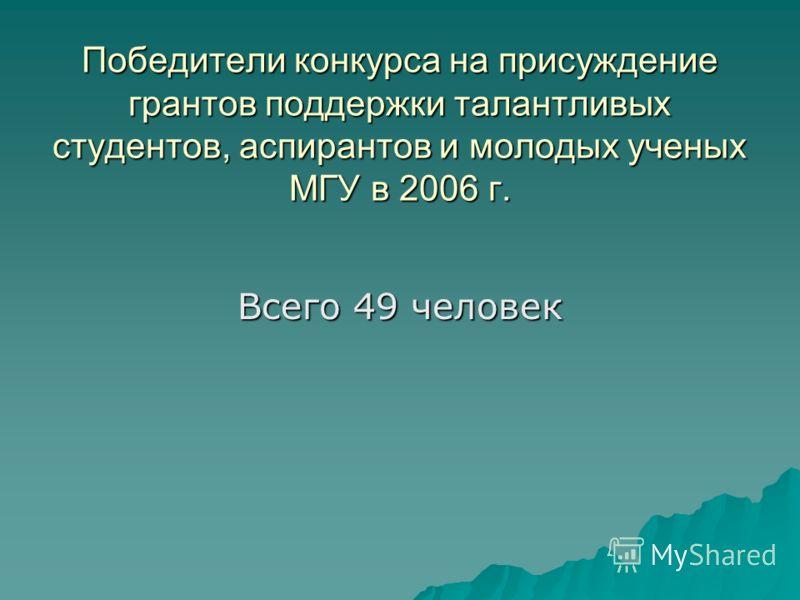 Победители конкурса на присуждение грантов поддержки талантливых студентов, аспирантов и молодых ученых МГУ в 2006 г. Всего 49 человек