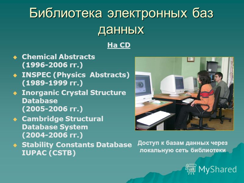 Библиотека электронных баз данных Chemical Abstracts (1996-2006 гг.) INSPEC (Physics Abstracts) (1989-1999 гг.) Inorganic Crystal Structure Database (2005-2006 гг.) Cambridge Structural Database System (2004-2006 гг.) Stability Constants Database IUP