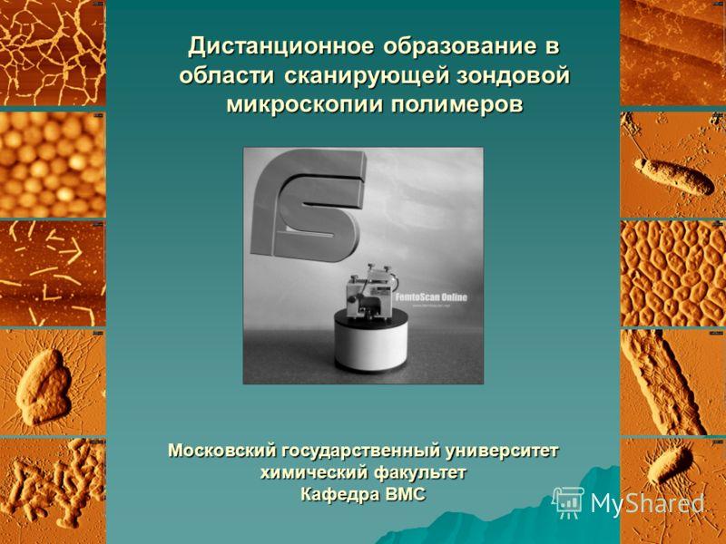 Дистанционное образование в области сканирующей зондовой микроскопии полимеров Московский государственный университет химический факультет Кафедра ВМС