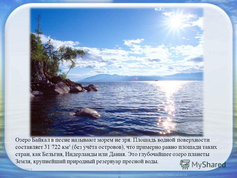 Озеро Байкал в песне называют морем не зря. Площадь водной поверхности составляет 31 722 км² (без учёта островов), что примерно равно площади таких стран, как Бельгия, Нидерланды или Дания. Это глубочайшее озеро планеты Земля, крупнейший природный ре
