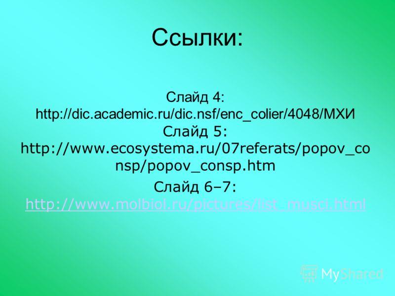 Ссылки: Слайд 4: http://dic.academic.ru/dic.nsf/enc_colier/4048/МХИ Слайд 5: http://www.ecosystema.ru/07referats/popov_co nsp/popov_consp.htm Слайд 6–7: http://www.molbiol.ru/pictures/list_musci.html http://www.molbiol.ru/pictures/list_musci.html